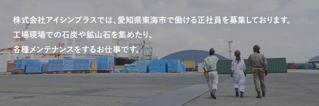 株式会社アイシンプラスでは、愛知県東海市で働ける正社員を募集しております。工場現場での石炭や鉱山石を集めたり、各種メンテナンスをするお仕事です。